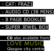 - CAT: FRAZ1  - AUDIO CD (38 MINS)  - 8 PAGE BOOKLET   - SUPER JEWEL BOX        CD also available from:     LOVE MUSIC       Glasgow city centre