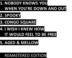 1. NOBODY KNOWS YOU      WHEN YOU'RE DOWN AND OUT      2. SPOOKY  3. CONGO SQUARE      4. I WISH I KNEW HOW     IT WOULD FEEL TO BE FREE     5. AGED & MELLOW        REMASTERED EDITION