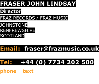 FRASER JOHN LINDSAY  Director FRAZ RECORDS / FRAZ MUSIC JOHNSTONE RENFREWSHIRE SCOTLAND  Email:  fraser@frazmusic.co.uk     Tel:    +44 (0) 7734 202 500 phone / text
