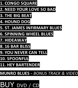 1. CONGO SQUARE 2. NEED YOUR LOVE SO BAD 3. THE BIG BEAT 4. HOUND DOG 5. ST. JAMES INFIRMARY BLUES 6. SPINNING WHEEL BLUES 7. HIDEAWAY 8. 16 BAR BLISS 9. YOU NEVER CAN TELL 10. SPOONFUL 11. HEY BARTENDER  MUNRO BLUES - BONUS TRACK & VIDEO  BUY DVD / CD